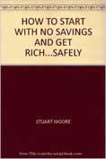 How to Start With No Savings and Get Rich ... Safely by Stuart Moore